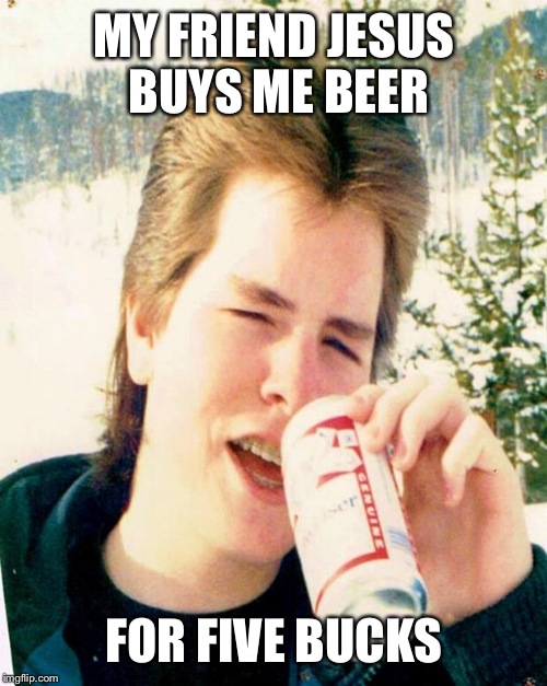 MY FRIEND JESUS BUYS ME BEER FOR FIVE BUCKS | made w/ Imgflip meme maker