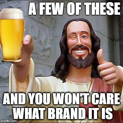 A FEW OF THESE AND YOU WON'T CARE WHAT BRAND IT IS | made w/ Imgflip meme maker