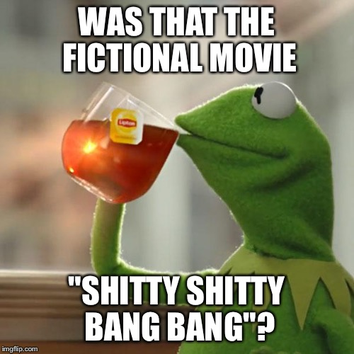 "But Thats None Of My Business Meme | WAS THAT THE FICTIONAL MOVIE ""SHITTY SHITTY BANG BANG""? 