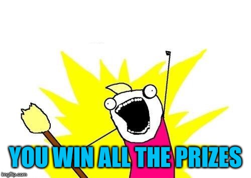 X All The Y Meme | YOU WIN ALL THE PRIZES | image tagged in memes,x all the y | made w/ Imgflip meme maker