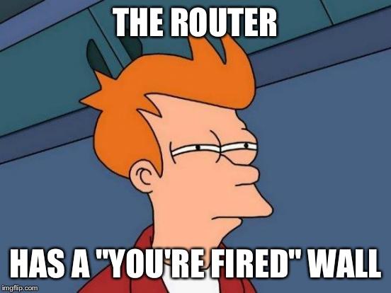 "Futurama Fry Meme | THE ROUTER HAS A ""YOU'RE FIRED"" WALL 
