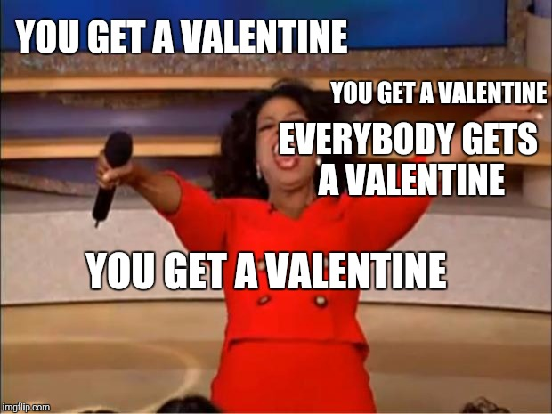 Oprah You Get A Meme | YOU GET A VALENTINE EVERYBODY GETS A VALENTINE YOU GET A VALENTINE YOU GET A VALENTINE | image tagged in memes,oprah you get a | made w/ Imgflip meme maker