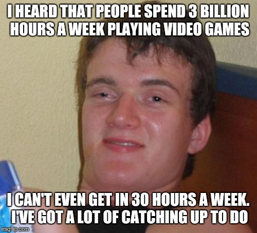3 Billion Hours, eh? | I HEARD THAT PEOPLE SPEND 3 BILLION HOURS A WEEK PLAYING VIDEO GAMES I CAN'T EVEN GET IN 30 HOURS A WEEK. I'VE GOT A LOT OF CATCHING UP TO D | image tagged in memes,10 guy | made w/ Imgflip meme maker