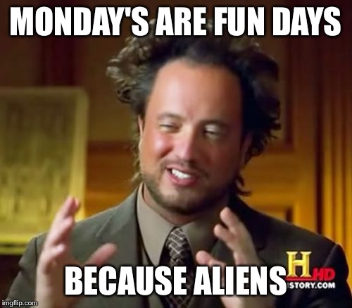 Ancient Aliens Meme | MONDAY'S ARE FUN DAYS BECAUSE ALIENS | image tagged in memes,ancient aliens | made w/ Imgflip meme maker