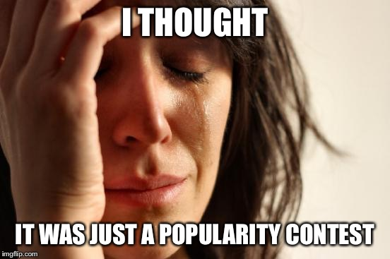 First World Problems Meme | I THOUGHT IT WAS JUST A POPULARITY CONTEST | image tagged in memes,first world problems | made w/ Imgflip meme maker