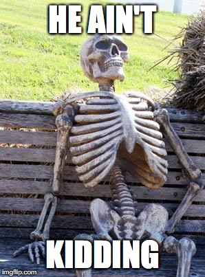 Waiting Skeleton Meme | HE AIN'T KIDDING | image tagged in memes,waiting skeleton | made w/ Imgflip meme maker