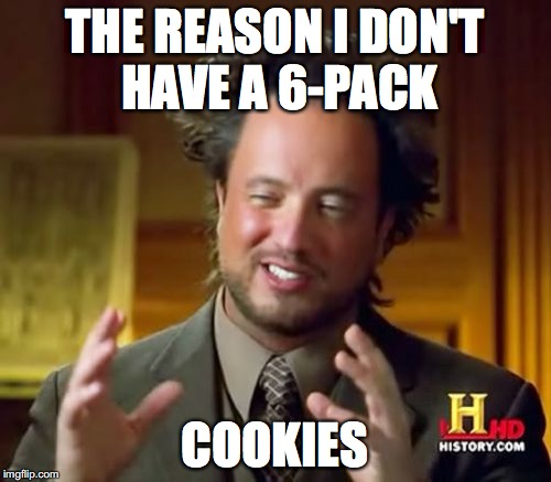 Ancient Aliens Meme | THE REASON I DON'T HAVE A 6-PACK COOKIES | image tagged in memes,ancient aliens | made w/ Imgflip meme maker