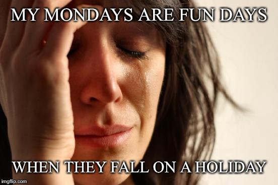 First World Problems Meme | MY MONDAYS ARE FUN DAYS WHEN THEY FALL ON A HOLIDAY | image tagged in memes,first world problems | made w/ Imgflip meme maker