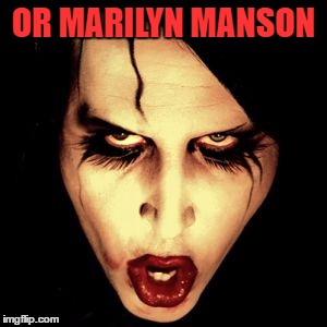 OR MARILYN MANSON | made w/ Imgflip meme maker