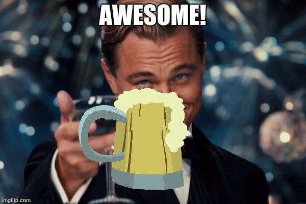 Leonardo Dicaprio Cheers Meme | AWESOME! | image tagged in memes,leonardo dicaprio cheers | made w/ Imgflip meme maker