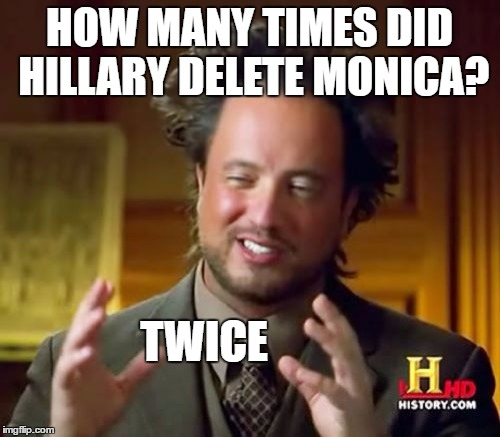 Ancient Aliens Meme | HOW MANY TIMES DID HILLARY DELETE MONICA? TWICE | image tagged in memes,ancient aliens | made w/ Imgflip meme maker