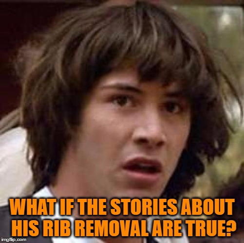 Conspiracy Keanu Meme | WHAT IF THE STORIES ABOUT HIS RIB REMOVAL ARE TRUE? | image tagged in memes,conspiracy keanu | made w/ Imgflip meme maker