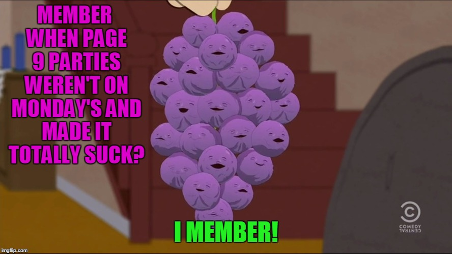 Member Berries Meme | MEMBER WHEN PAGE 9 PARTIES WEREN'T ON MONDAY'S AND MADE IT TOTALLY SUCK? I MEMBER! | image tagged in memes,member berries | made w/ Imgflip meme maker