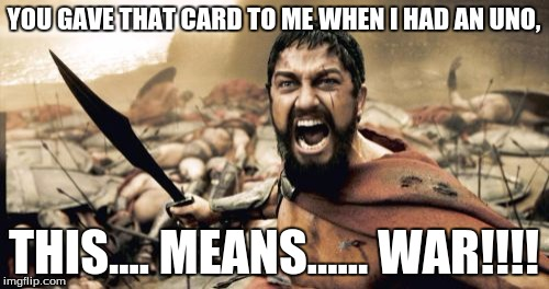 Sparta Leonidas Meme | YOU GAVE THAT CARD TO ME WHEN I HAD AN UNO, THIS.... MEANS...... WAR!!!! | image tagged in memes,sparta leonidas | made w/ Imgflip meme maker