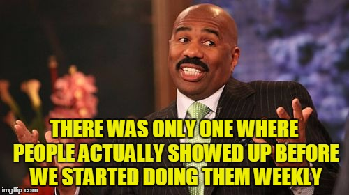 Steve Harvey Meme | THERE WAS ONLY ONE WHERE PEOPLE ACTUALLY SHOWED UP BEFORE WE STARTED DOING THEM WEEKLY | image tagged in memes,steve harvey | made w/ Imgflip meme maker