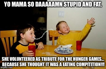 Yo Mamas So Fat | YO MAMA SO DAAAAAMN STUPID AND FAT, SHE VOLUNTEERED AS TRIBUTE FOR THE HUNGER GAMES... BECAUSE SHE THOUGHT IT WAS A EATING COMPITITION!!! | image tagged in memes,yo mamas so fat | made w/ Imgflip meme maker