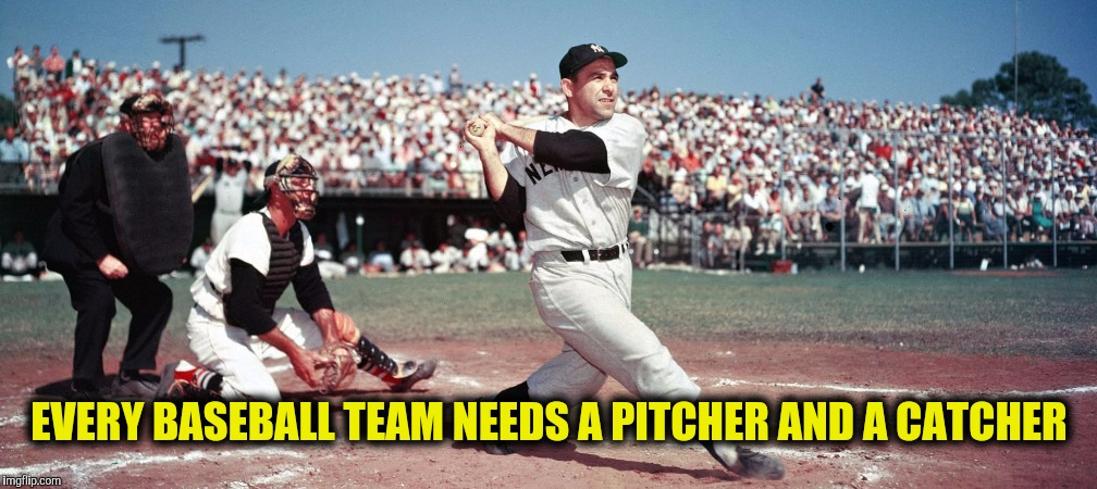 EVERY BASEBALL TEAM NEEDS A PITCHER AND A CATCHER | made w/ Imgflip meme maker