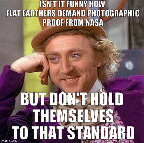 Oh internet, you entertain me so... | ISN'T IT FUNNY HOW FLAT EARTHERS DEMAND PHOTOGRAPHIC PROOF FROM NASA BUT DON'T HOLD THEMSELVES TO THAT STANDARD | image tagged in memes,creepy condescending wonka,flat earth,mandella effect,vegans,retards | made w/ Imgflip meme maker