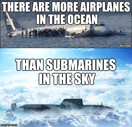 THERE ARE MORE AIRPLANES IN THE OCEAN; THAN SUBMARINES IN THE SKY | image tagged in submarine,airplane,funny,memes,original meme | made w/ Imgflip meme maker