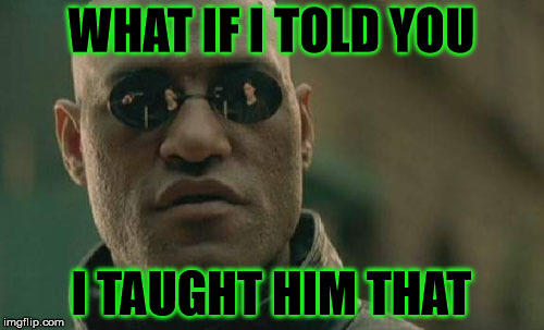 Matrix Morpheus Meme | WHAT IF I TOLD YOU I TAUGHT HIM THAT | image tagged in memes,matrix morpheus | made w/ Imgflip meme maker