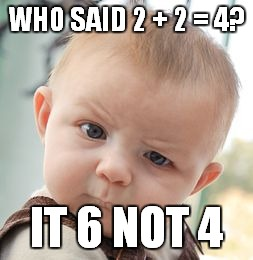 Skeptical Baby Meme | WHO SAID 2 + 2 = 4? IT 6 NOT 4 | image tagged in memes,skeptical baby | made w/ Imgflip meme maker