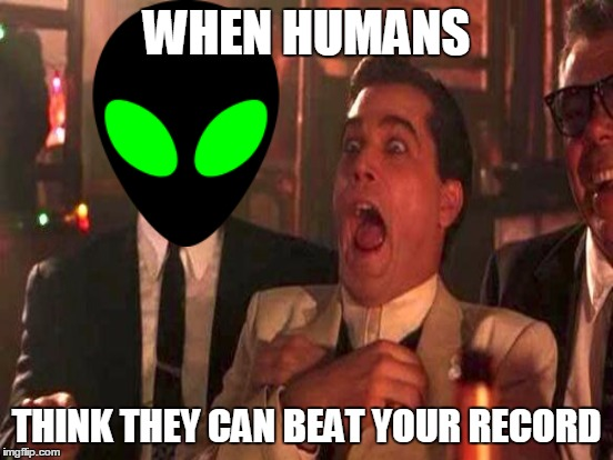WHEN HUMANS THINK THEY CAN BEAT YOUR RECORD | made w/ Imgflip meme maker
