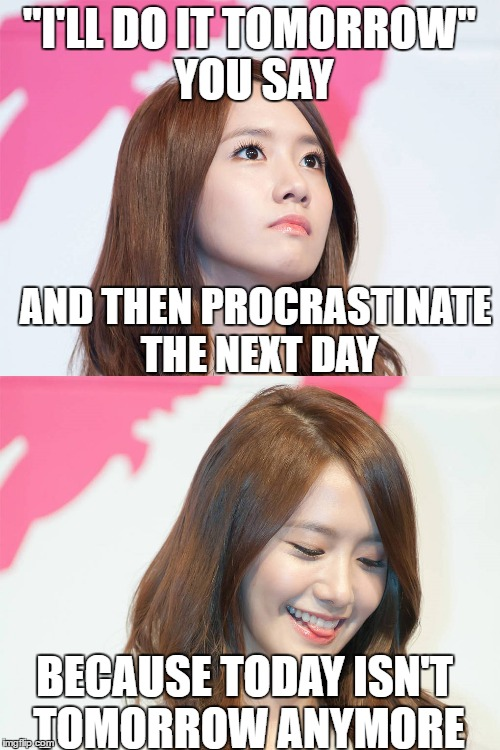 "Yoona Thought Troll | ""I'LL DO IT TOMORROW"" YOU SAY AND THEN PROCRASTINATE THE NEXT DAY BECAUSE TODAY ISN'T TOMORROW ANYMORE 