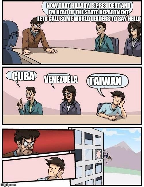 In an alternative universe.. | NOW THAT HILLARY IS PRESIDENT AND I'M HEAD OF THE STATE DEPARTMENT, LETS CALL SOME WORLD LEADERS TO SAY HELLO CUBA VENEZUELA TAIWAN | image tagged in memes,taiwan,boardroom meeting suggestion,meme | made w/ Imgflip meme maker