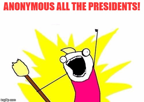 X All The Y Meme | ANONYMOUS ALL THE PRESIDENTS! | image tagged in memes,x all the y | made w/ Imgflip meme maker