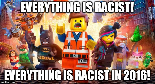 Somehow I have offended a dark night, a psychic hippie, a go greener, and a couple feminists. | EVERYTHING IS RACIST! EVERYTHING IS RACIST IN 2016! | image tagged in everything is awesome,cultural marxism,racism,2016 | made w/ Imgflip meme maker