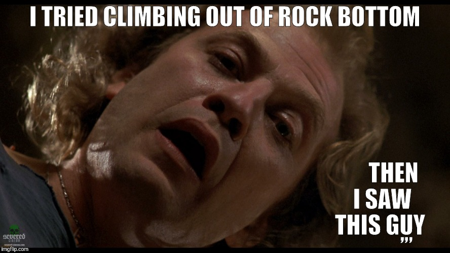 I TRIED CLIMBING OUT OF ROCK BOTTOM THEN     I SAW    THIS GUY ,,, | made w/ Imgflip meme maker
