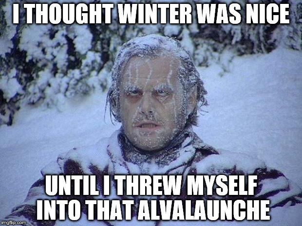 Jack Nicholson The Shining Snow Meme | I THOUGHT WINTER WAS NICE UNTIL I THREW MYSELF INTO THAT ALVALAUNCHE | image tagged in memes,jack nicholson the shining snow | made w/ Imgflip meme maker