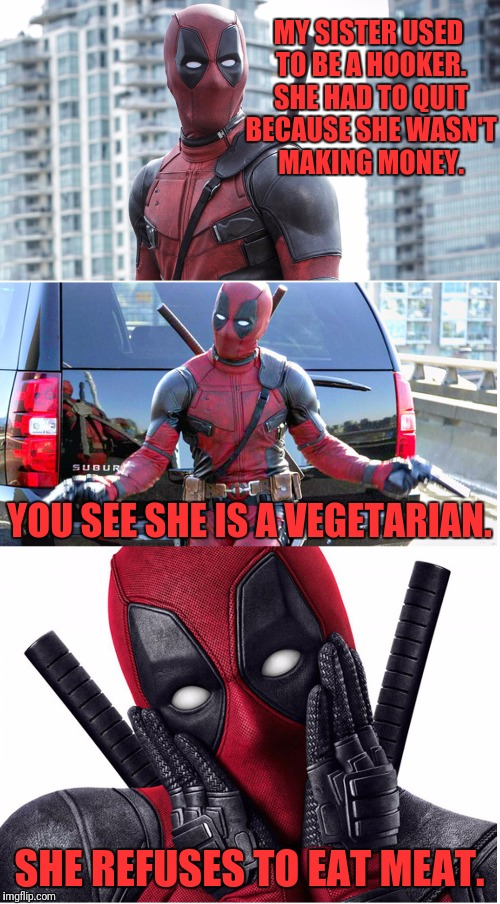 Bad Pun Deadpool |  MY SISTER USED TO BE A HOOKER. SHE HAD TO QUIT BECAUSE SHE WASN'T MAKING MONEY. YOU SEE SHE IS A VEGETARIAN. SHE REFUSES TO EAT MEAT. | image tagged in bad pun deadpool | made w/ Imgflip meme maker
