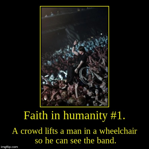 Thing I'm doing now. Love Earth. Rock on. | Faith in humanity #1. | A crowd lifts a man in a wheelchair so he can see the band. | image tagged in funny,demotivationals,wheelchair,rock band | made w/ Imgflip demotivational maker