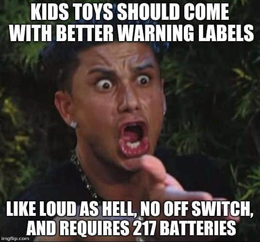 DJ Pauly D Meme | KIDS TOYS SHOULD COME WITH BETTER WARNING LABELS LIKE LOUD AS HELL, NO OFF SWITCH, AND REQUIRES 217 BATTERIES | image tagged in memes,dj pauly d | made w/ Imgflip meme maker