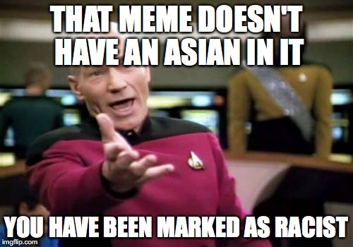 Picard Wtf Meme | THAT MEME DOESN'T HAVE AN ASIAN IN IT YOU HAVE BEEN MARKED AS RACIST | image tagged in memes,picard wtf | made w/ Imgflip meme maker