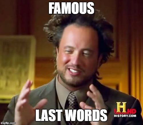 FAMOUS LAST WORDS | image tagged in memes,ancient aliens | made w/ Imgflip meme maker