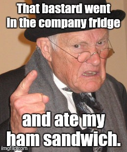 Back In My Day Meme | That bastard went in the company fridge and ate my ham sandwich. | image tagged in memes,back in my day | made w/ Imgflip meme maker