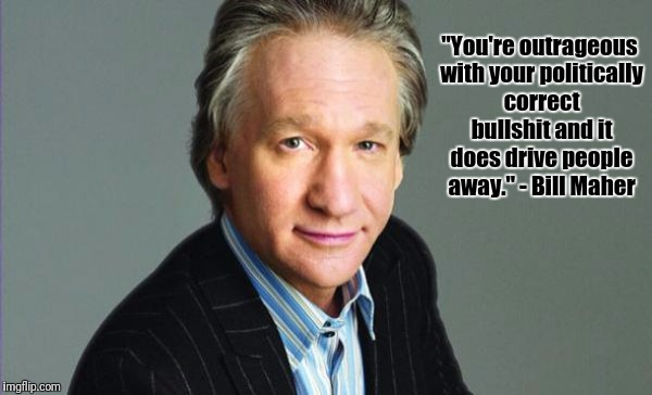 "Bill Maher | ""You're outrageous with your politically correct bullshit and it does drive people away."" - Bill Maher 