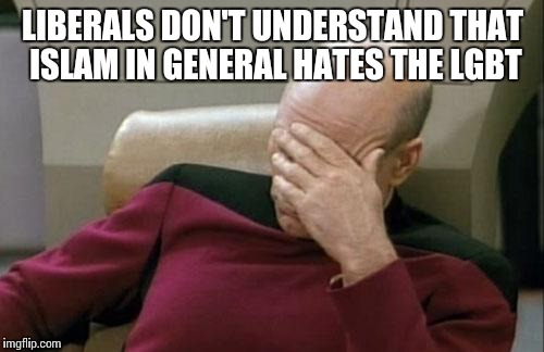 Captain Picard Facepalm Meme | LIBERALS DON'T UNDERSTAND THAT ISLAM IN GENERAL HATES THE LGBT | image tagged in memes,captain picard facepalm | made w/ Imgflip meme maker