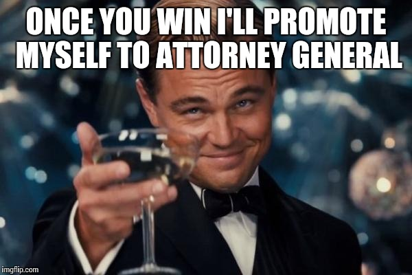 Leonardo Dicaprio Cheers Meme | ONCE YOU WIN I'LL PROMOTE MYSELF TO ATTORNEY GENERAL | image tagged in memes,leonardo dicaprio cheers | made w/ Imgflip meme maker