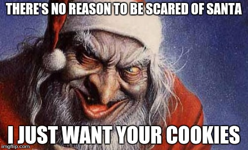 THERE'S NO REASON TO BE SCARED OF SANTA I JUST WANT YOUR COOKIES | made w/ Imgflip meme maker