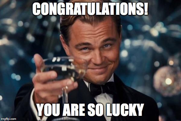 Leonardo Dicaprio Cheers Meme | CONGRATULATIONS! YOU ARE SO LUCKY | image tagged in memes,leonardo dicaprio cheers | made w/ Imgflip meme maker