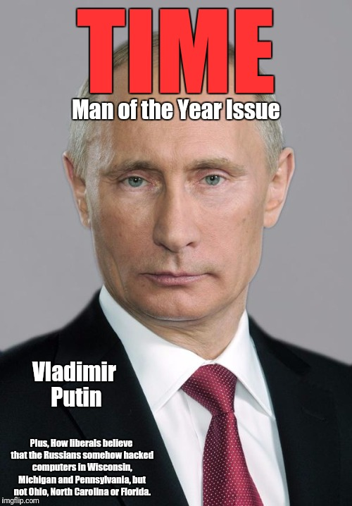 putin | TIME Man of the Year Issue Vladimir Putin Plus, How liberals believe that the Russians somehow hacked computers in Wisconsin, Michigan and P | image tagged in putin | made w/ Imgflip meme maker