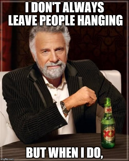 The Most Interesting Man In The World Meme | I DON'T ALWAYS LEAVE PEOPLE HANGING BUT WHEN I DO, | image tagged in memes,the most interesting man in the world | made w/ Imgflip meme maker