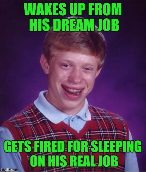 Bad Luck Brian Meme | WAKES UP FROM HIS DREAM JOB GETS FIRED FOR SLEEPING ON HIS REAL JOB | image tagged in memes,bad luck brian | made w/ Imgflip meme maker