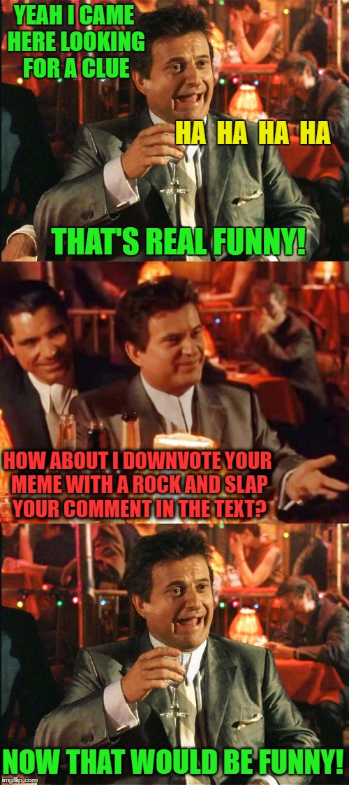 YEAH I CAME HERE LOOKING FOR A CLUE THAT'S REAL FUNNY! HA  HA  HA  HA HOW ABOUT I DOWNVOTE YOUR MEME WITH A ROCK AND SLAP YOUR COMMENT IN TH | made w/ Imgflip meme maker