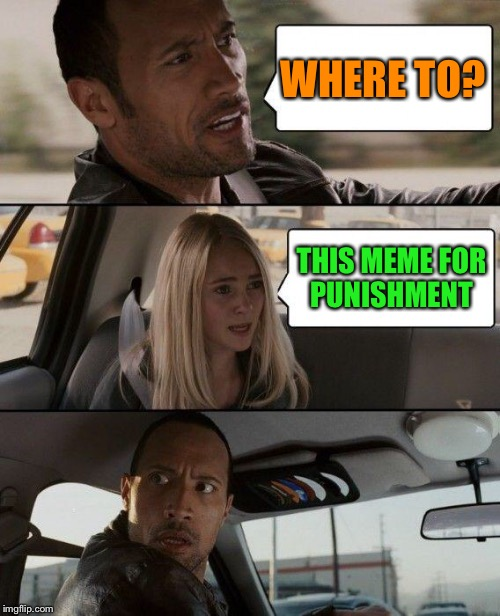 The Rock Driving Meme | WHERE TO? THIS MEME FOR PUNISHMENT | image tagged in memes,the rock driving | made w/ Imgflip meme maker