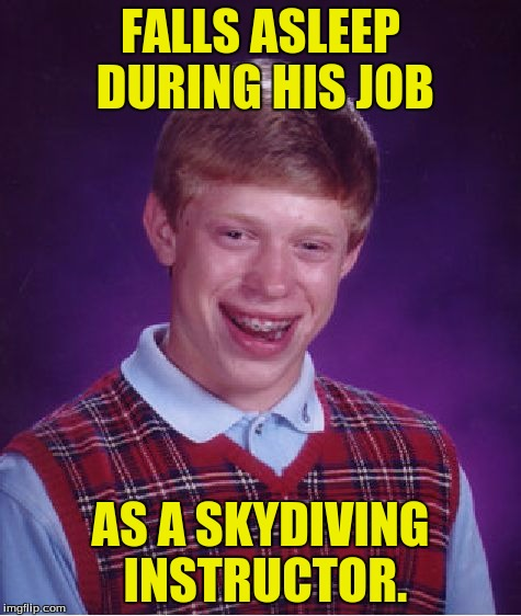Bad Luck Brian Meme | FALLS ASLEEP DURING HIS JOB AS A SKYDIVING INSTRUCTOR. | image tagged in memes,bad luck brian | made w/ Imgflip meme maker