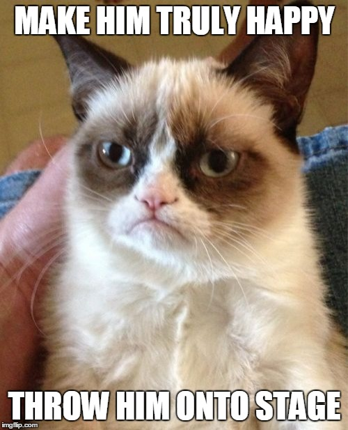 Grumpy Cat Meme | MAKE HIM TRULY HAPPY THROW HIM ONTO STAGE | image tagged in memes,grumpy cat | made w/ Imgflip meme maker